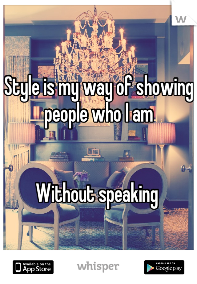 Style is my way of showing people who I am   Without speaking