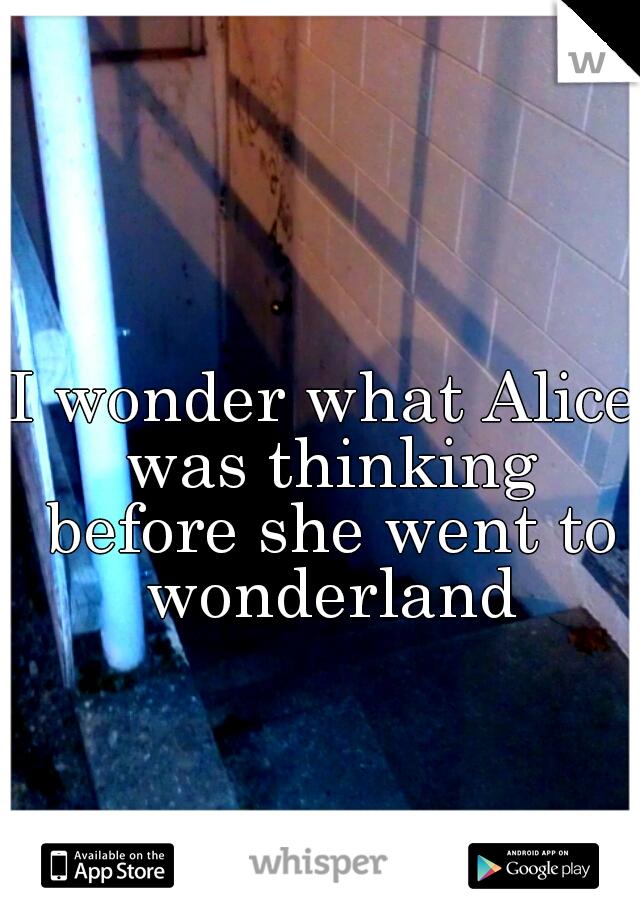 I wonder what Alice was thinking before she went to wonderland