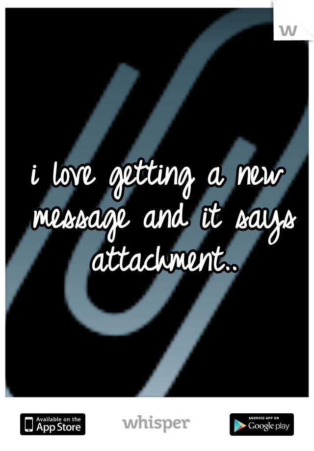 i love getting a new message and it says attachment..