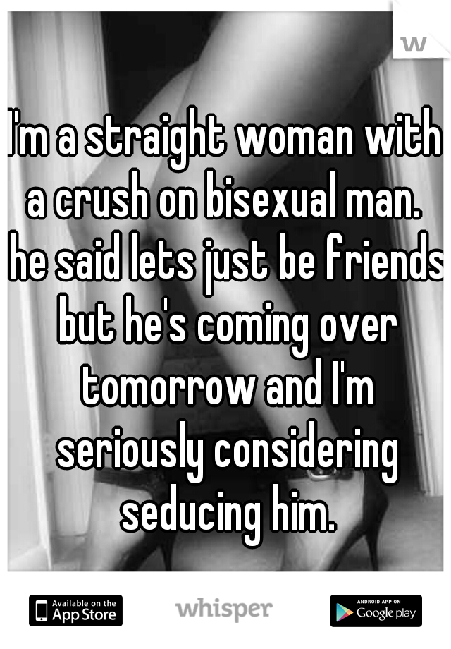 I'm a straight woman with a crush on bisexual man.  he said lets just be friends but he's coming over tomorrow and I'm seriously considering seducing him.