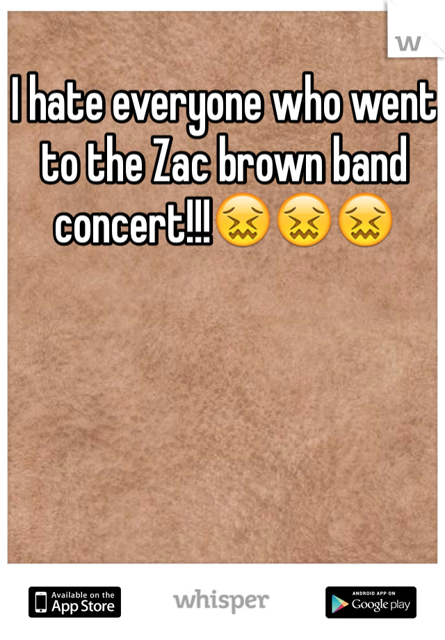 I hate everyone who went to the Zac brown band concert!!!😖😖😖