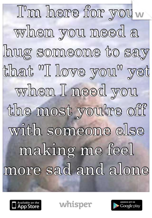 """I'm here for you when you need a hug someone to say that """"I love you"""" yet when I need you the most you're off with someone else making me feel more sad and alone"""