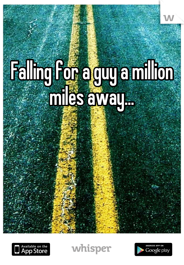 Falling for a guy a million miles away...