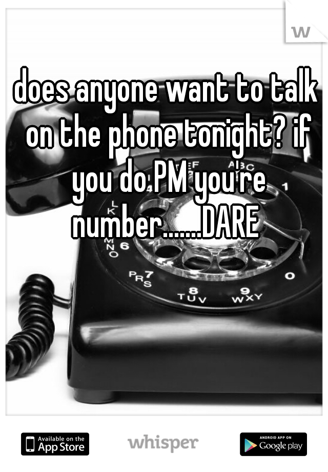 does anyone want to talk on the phone tonight? if you do PM you're number.......DARE