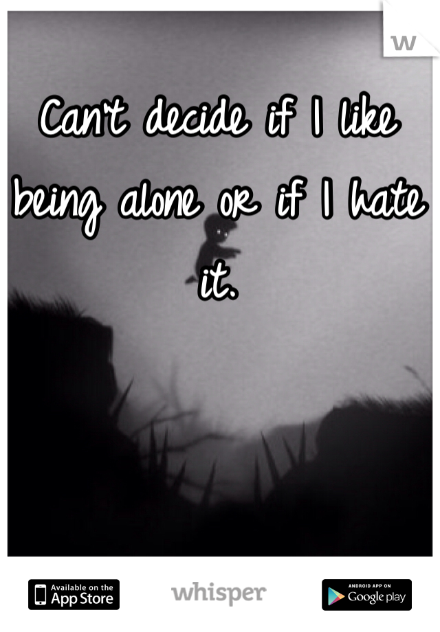 Can't decide if I like being alone or if I hate it.