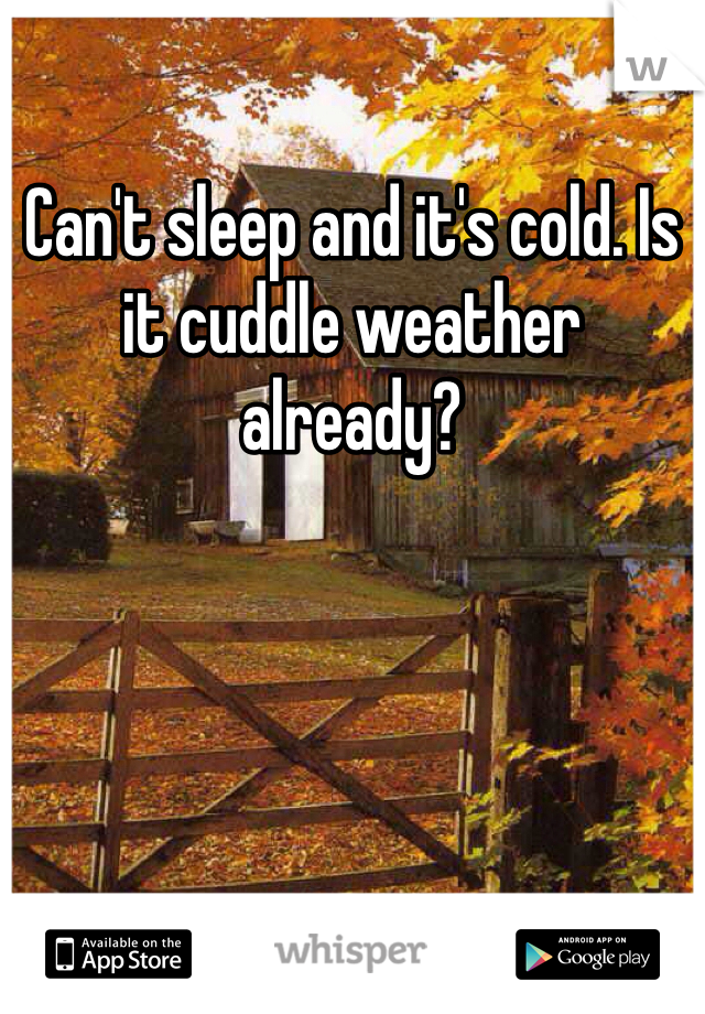 Can't sleep and it's cold. Is it cuddle weather already?