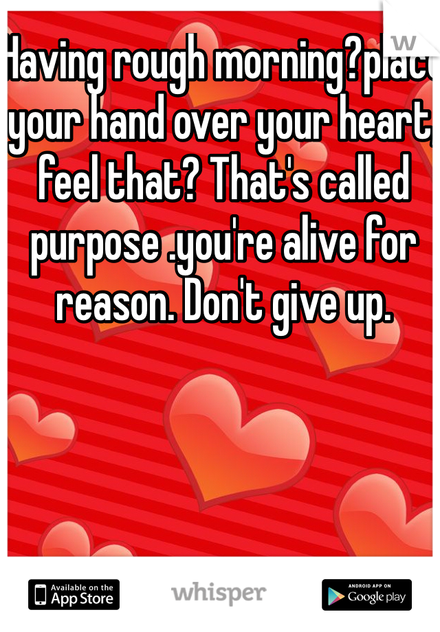 Having rough morning?place your hand over your heart, feel that? That's called purpose .you're alive for reason. Don't give up.