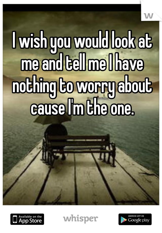 I wish you would look at me and tell me I have nothing to worry about cause I'm the one.