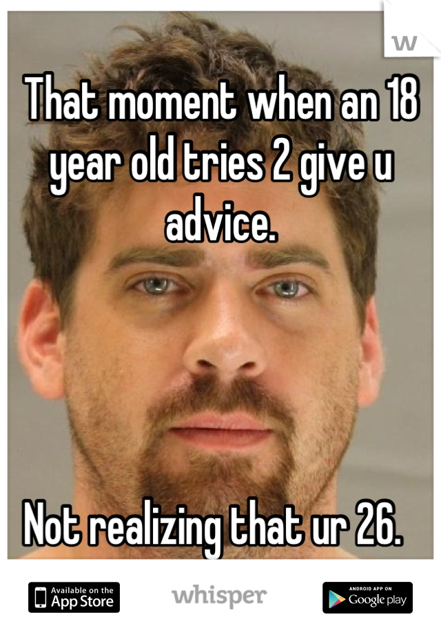 That moment when an 18 year old tries 2 give u advice.      Not realizing that ur 26.