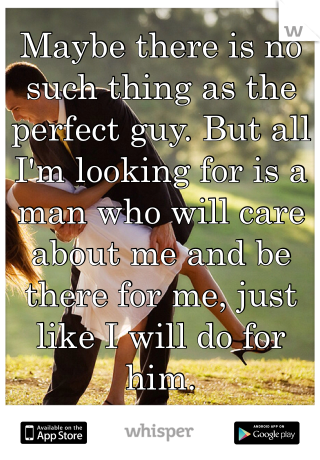 Maybe there is no such thing as the perfect guy. But all I'm looking for is a man who will care about me and be there for me, just like I will do for him.