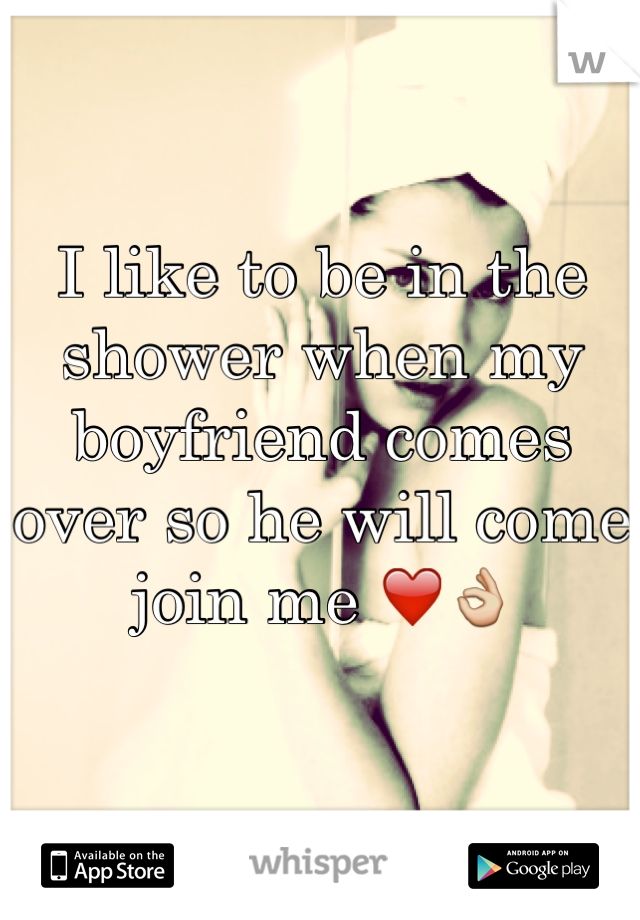 I like to be in the shower when my boyfriend comes over so he will come join me ❤️👌