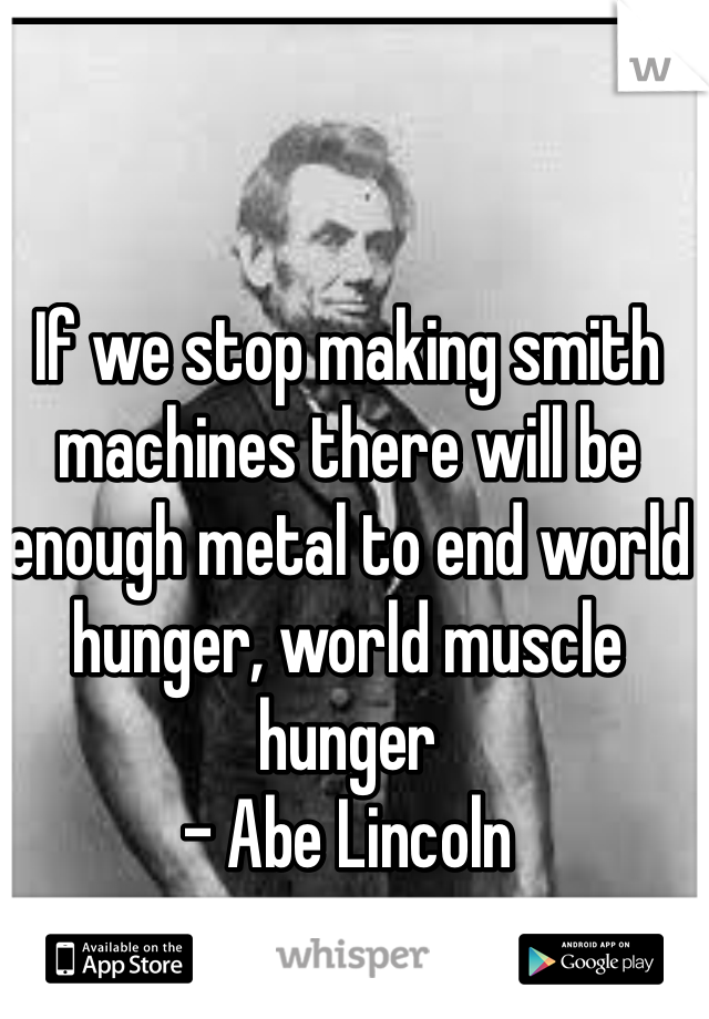 If we stop making smith machines there will be enough metal to end world hunger, world muscle hunger  - Abe Lincoln