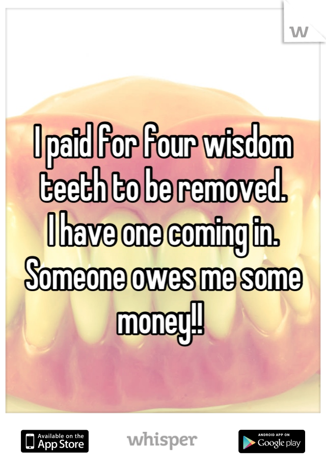 I paid for four wisdom teeth to be removed.  I have one coming in. Someone owes me some money!!