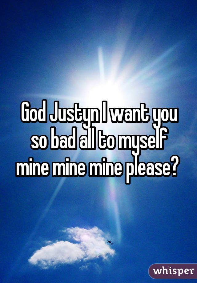God Justyn I want you so bad all to myself mine mine mine please?