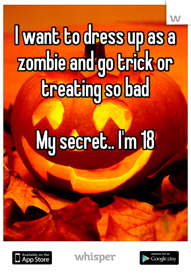 I want to dress up as a zombie and go trick or treating so bad  My secret.. I'm 18