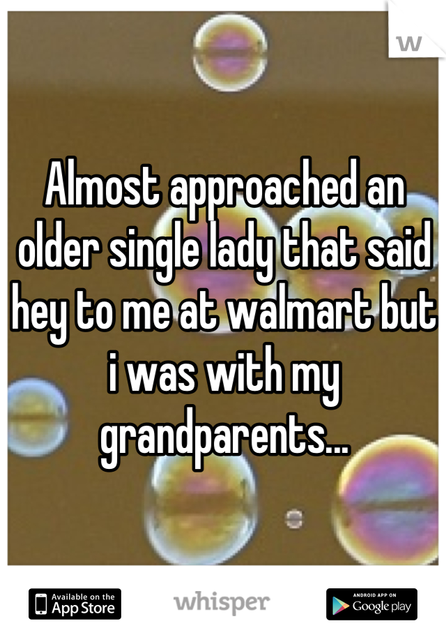 Almost approached an older single lady that said hey to me at walmart but i was with my grandparents...