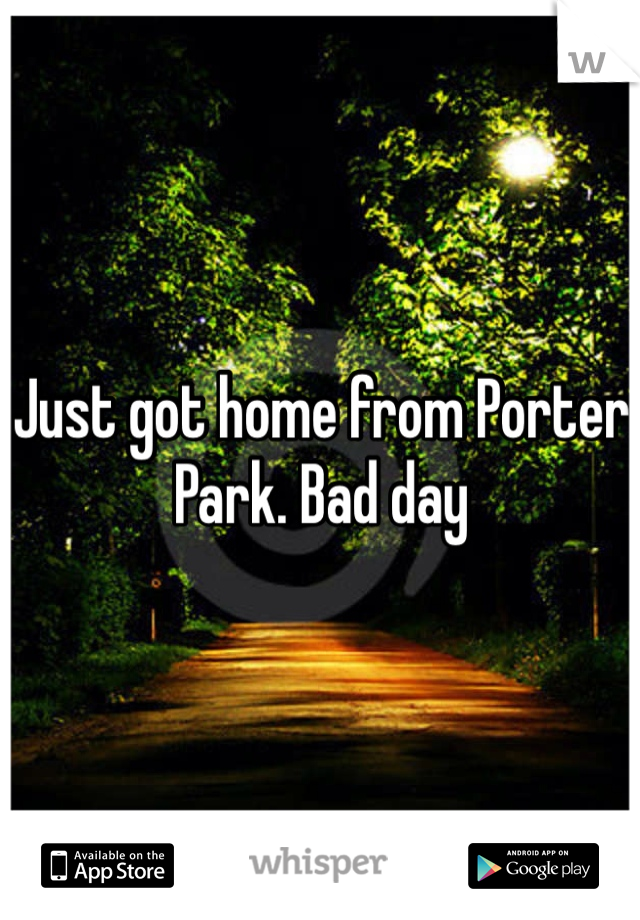 Just got home from Porter Park. Bad day