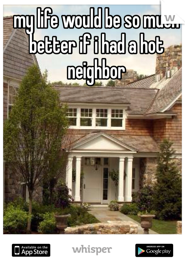 my life would be so much better if i had a hot neighbor