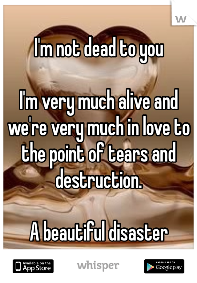 I'm not dead to you  I'm very much alive and we're very much in love to the point of tears and destruction.   A beautiful disaster