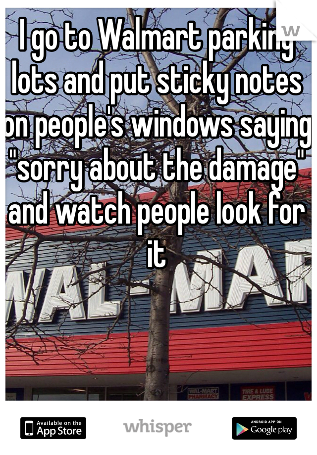 """I go to Walmart parking lots and put sticky notes on people's windows saying """"sorry about the damage"""" and watch people look for it"""