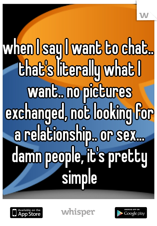when I say I want to chat.. that's literally what I want.. no pictures exchanged, not looking for a relationship.. or sex... damn people, it's pretty simple