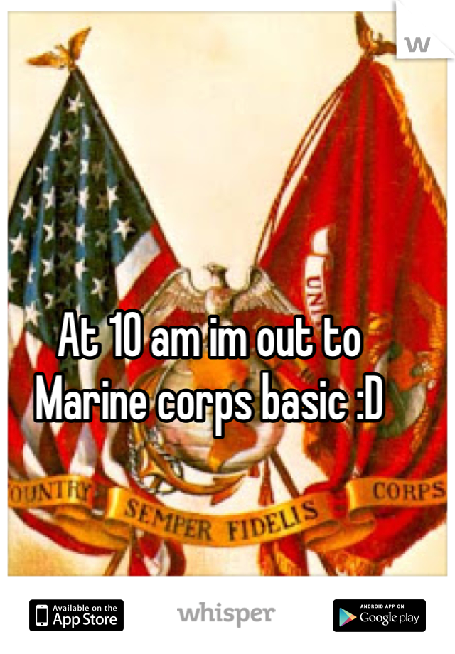 At 10 am im out to Marine corps basic :D