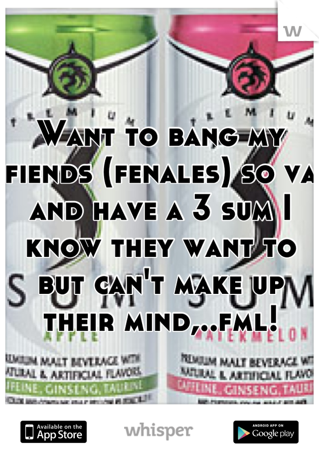Want to bang my fiends (fenales) so va and have a 3 sum I know they want to but can't make up their mind,..fml!