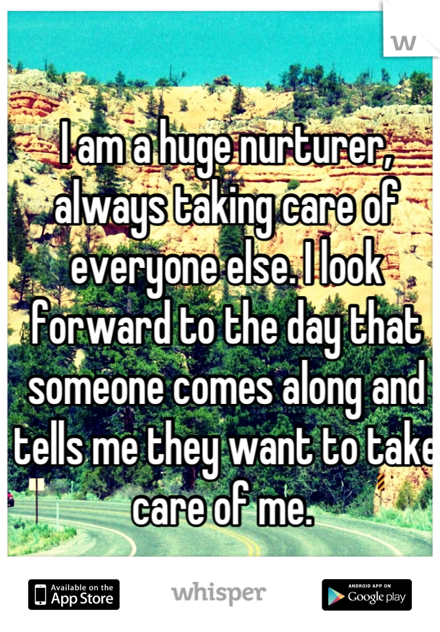 I am a huge nurturer, always taking care of everyone else. I look forward to the day that someone comes along and tells me they want to take care of me.