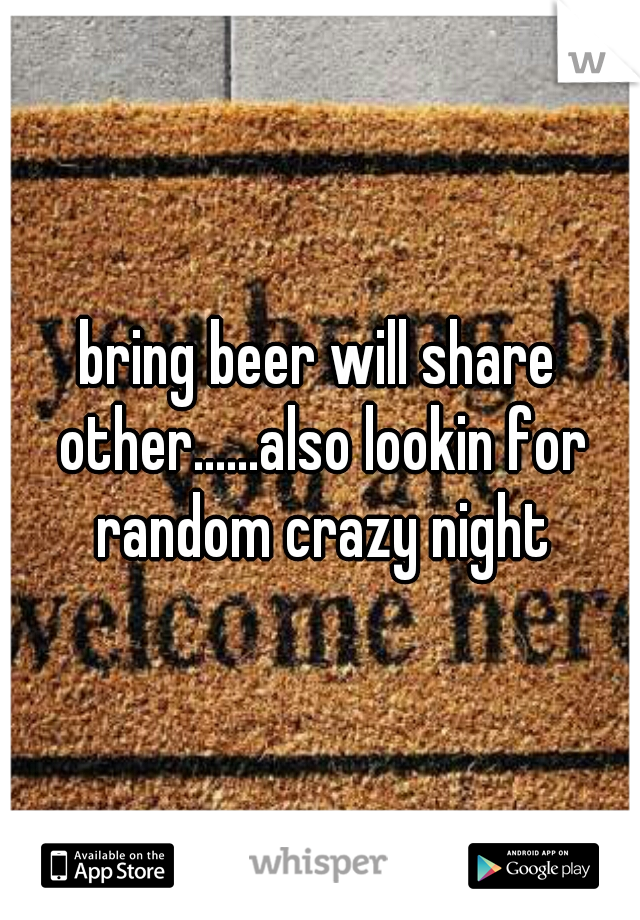 bring beer will share other......also lookin for random crazy night