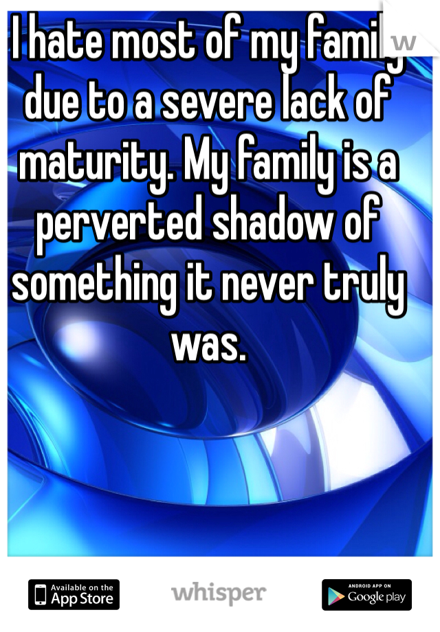 I hate most of my family due to a severe lack of maturity. My family is a perverted shadow of something it never truly was.