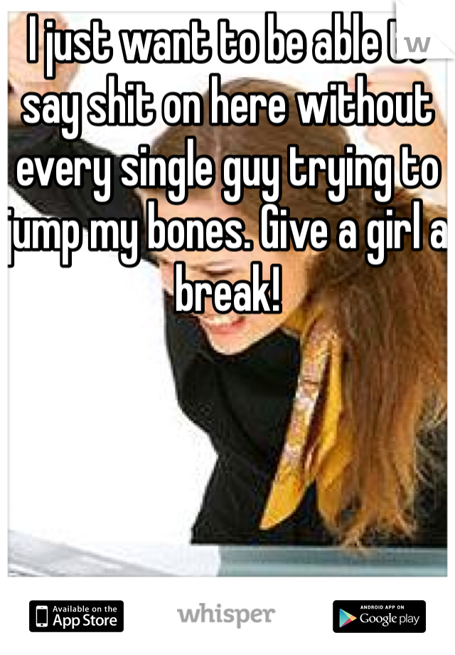 I just want to be able to say shit on here without every single guy trying to jump my bones. Give a girl a break!