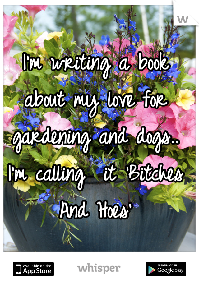 I'm writing a book about my love for gardening and dogs.. I'm calling  it 'Bitches And Hoes'