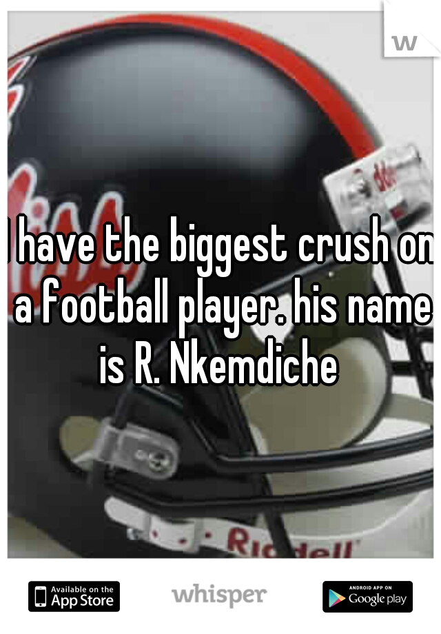 I have the biggest crush on a football player. his name is R. Nkemdiche