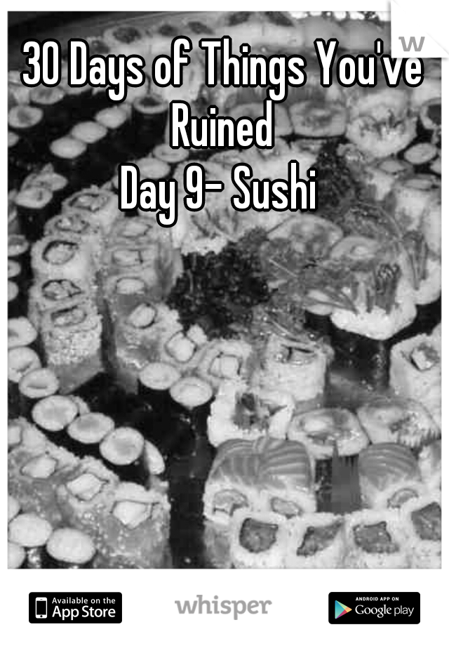 30 Days of Things You've Ruined  Day 9- Sushi
