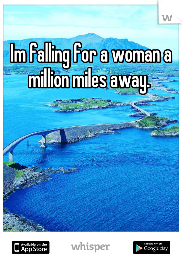 Im falling for a woman a million miles away.