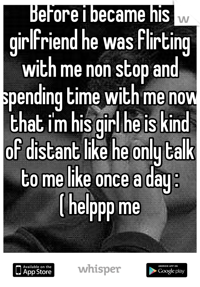 Before i became his girlfriend he was flirting with me non stop and spending time with me now that i'm his girl he is kind of distant like he only talk to me like once a day :( helppp me