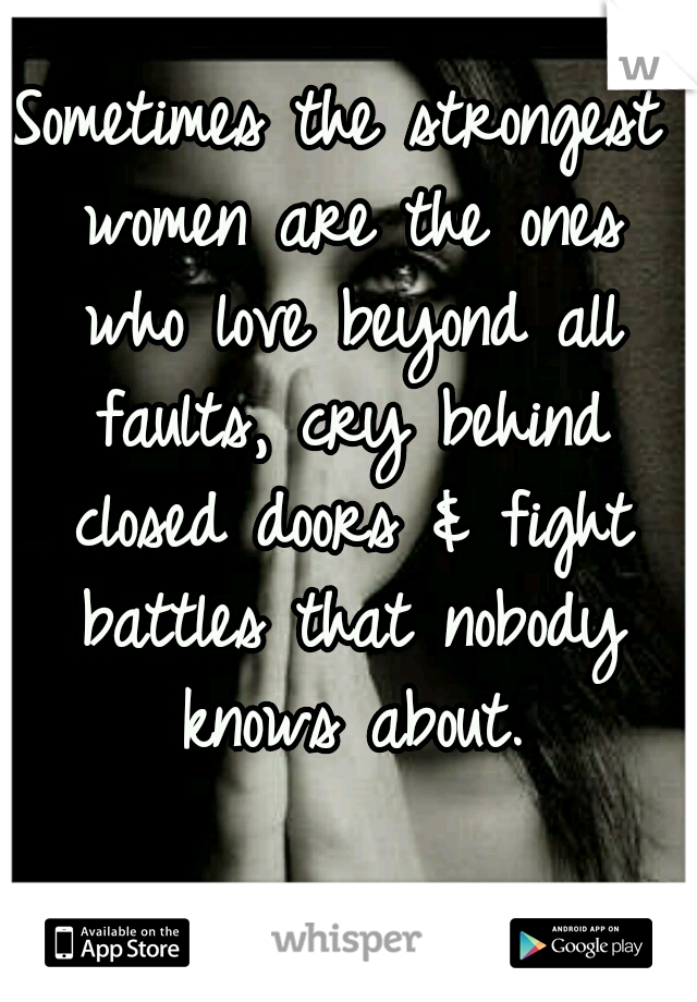 Sometimes the strongest women are the ones who love beyond all faults, cry behind closed doors & fight battles that nobody knows about.