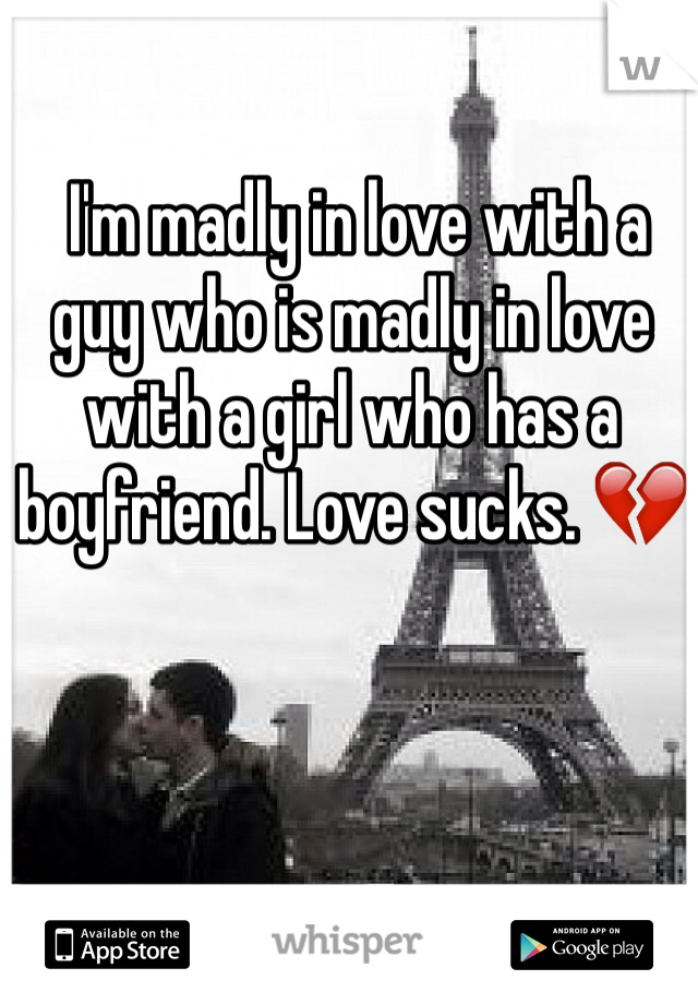 I'm madly in love with a guy who is madly in love with a girl who has a boyfriend. Love sucks. 💔