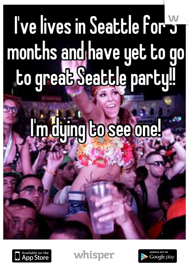 I've lives in Seattle for 3 months and have yet to go to great Seattle party!!  I'm dying to see one!
