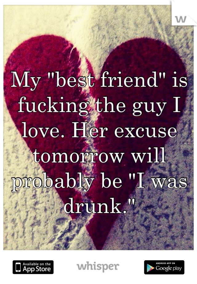 "My ""best friend"" is fucking the guy I love. Her excuse tomorrow will probably be ""I was drunk."""