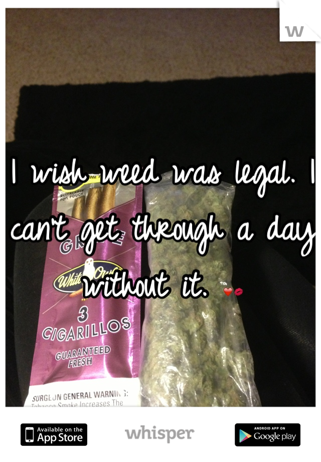 I wish weed was legal. I can't get through a day without it. ❤💋