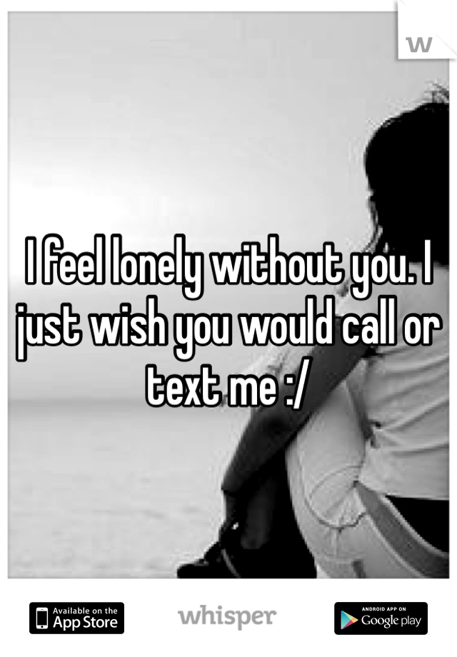 I feel lonely without you. I just wish you would call or text me :/
