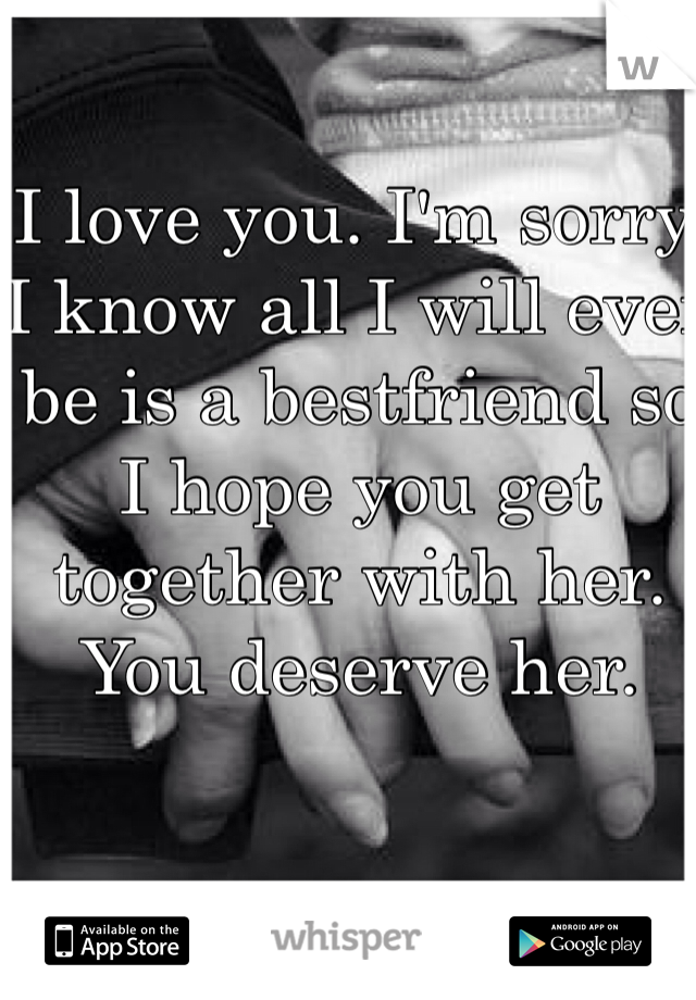 I love you. I'm sorry. I know all I will ever be is a bestfriend so I hope you get together with her. You deserve her.