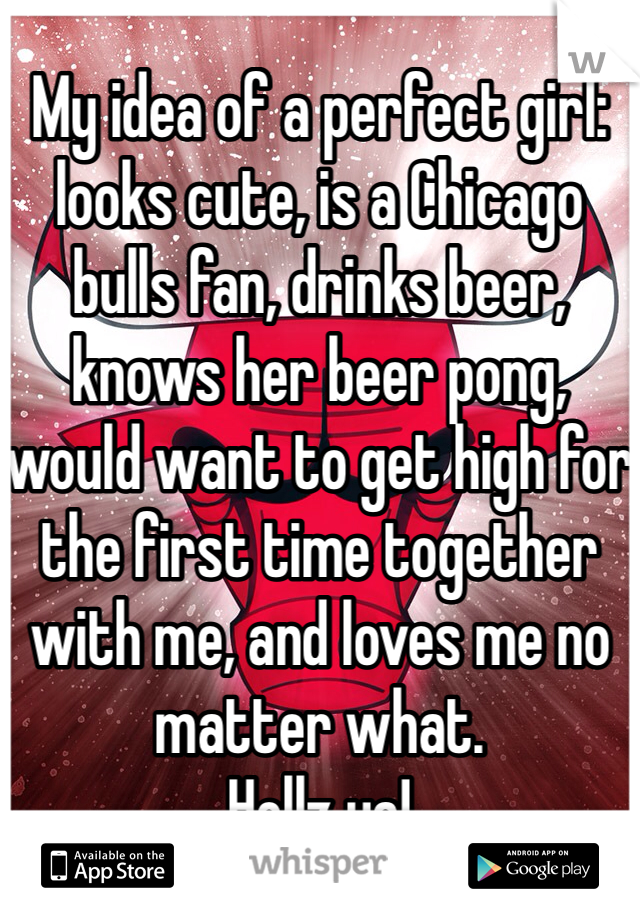 My idea of a perfect girl: looks cute, is a Chicago bulls fan, drinks beer, knows her beer pong, would want to get high for the first time together with me, and loves me no matter what. Hellz ya!