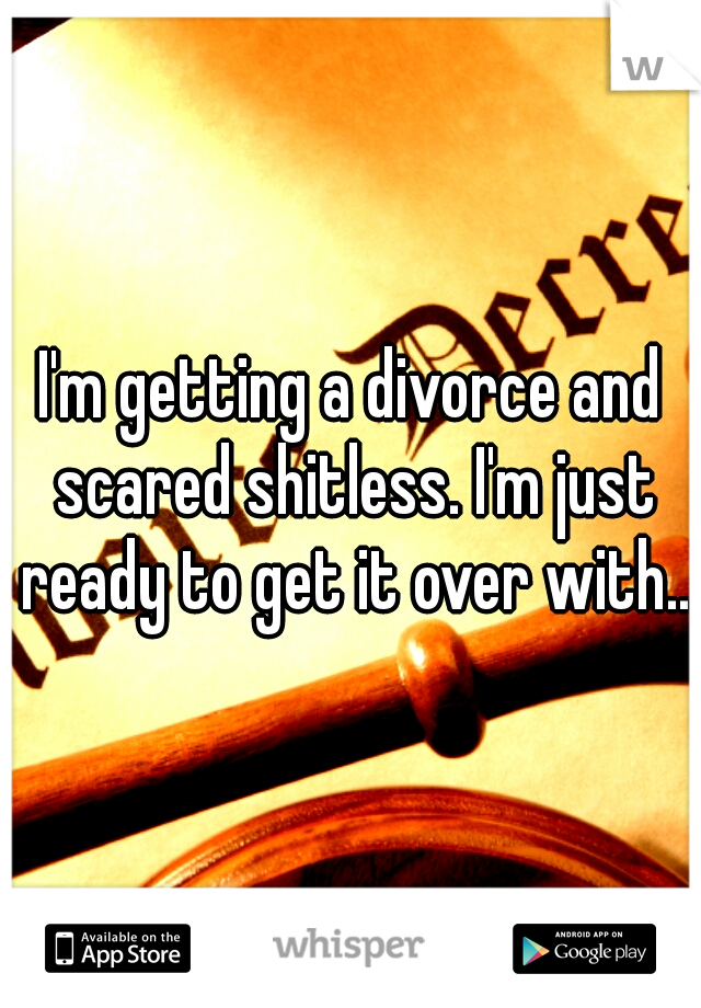 I'm getting a divorce and scared shitless. I'm just ready to get it over with..