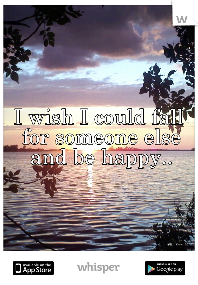 I wish I could fall for someone else and be happy..