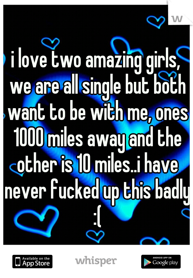 i love two amazing girls, we are all single but both want to be with me, ones 1000 miles away and the other is 10 miles..i have never fucked up this badly :(