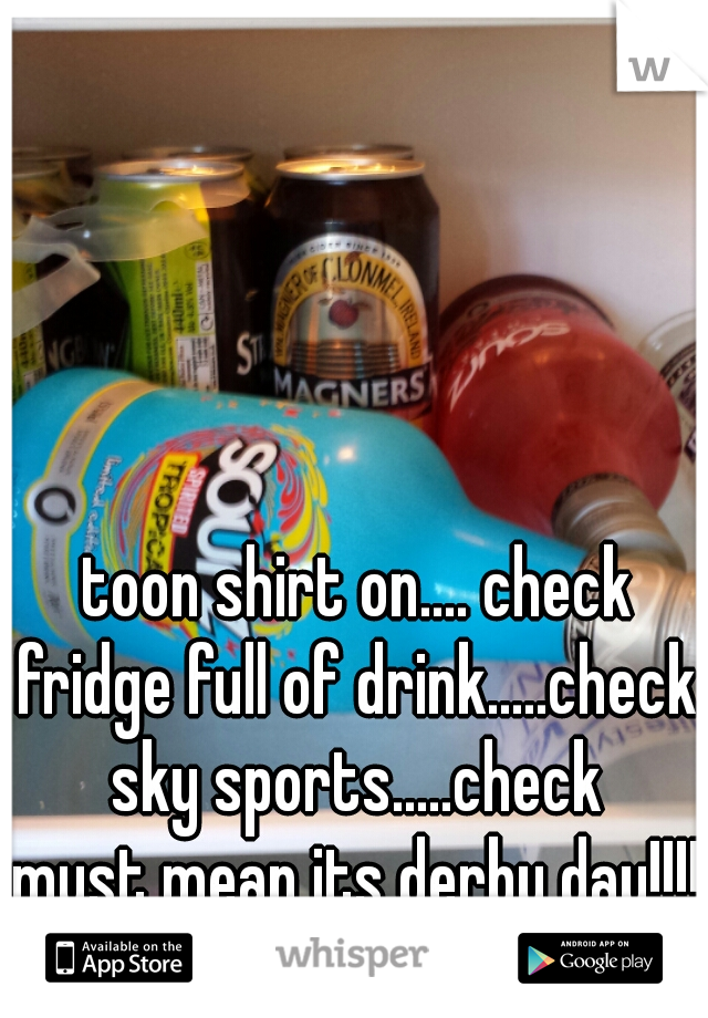 toon shirt on.... check fridge full of drink.....check sky sports.....check must mean its derby day!!!! come on the toon