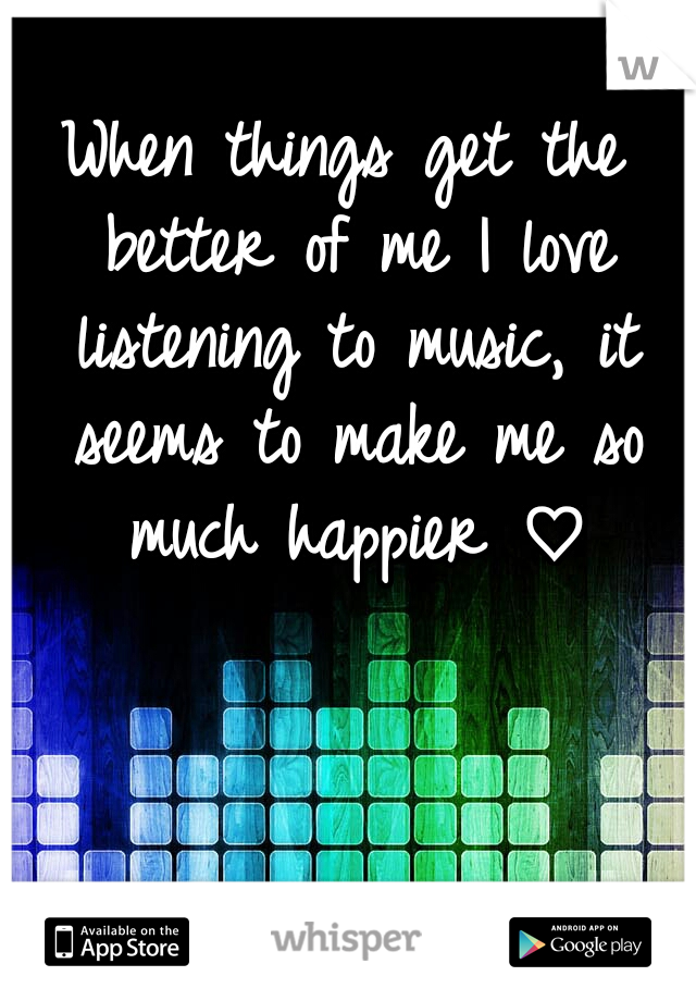 When things get the better of me I love listening to music, it seems to make me so much happier ♡