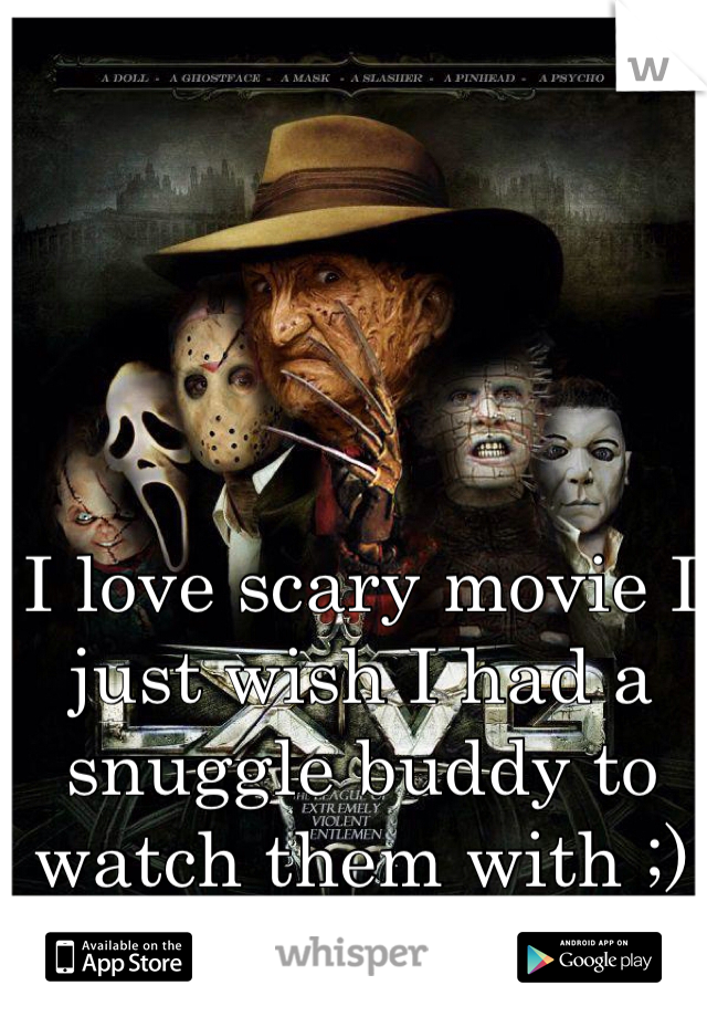 I love scary movie I just wish I had a snuggle buddy to watch them with ;)